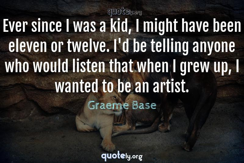 Ever since I was a kid, I might have been eleven or twelve. I'd be telling anyone who would listen that when I grew up, I wanted to be an artist. by Graeme Base