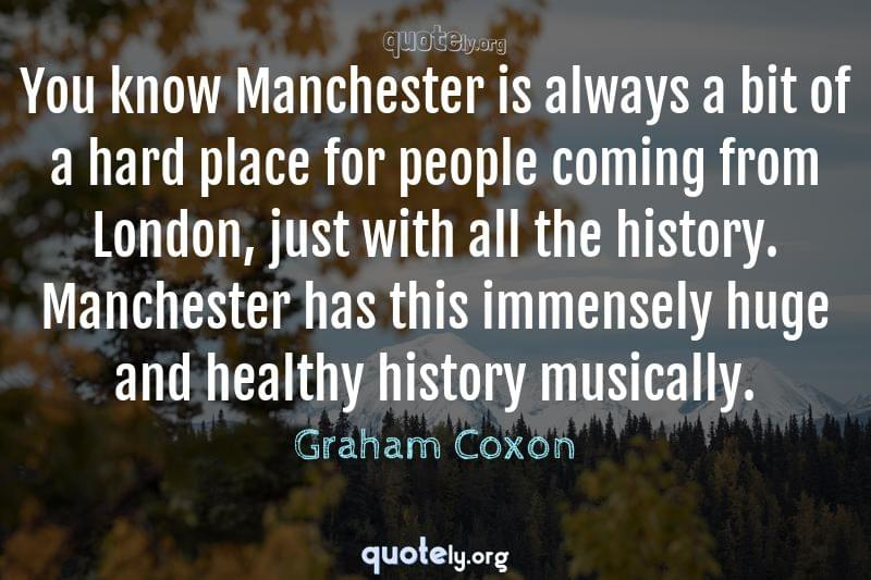 You know Manchester is always a bit of a hard place for people coming from London, just with all the history. Manchester has this immensely huge and healthy history musically. by Graham Coxon
