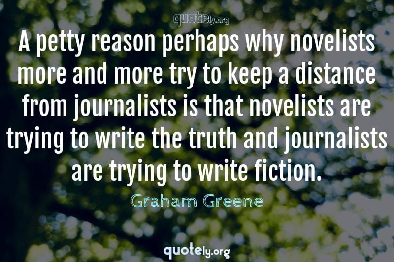A petty reason perhaps why novelists more and more try to keep a distance from journalists is that novelists are trying to write the truth and journalists are trying to write fiction. by Graham Greene