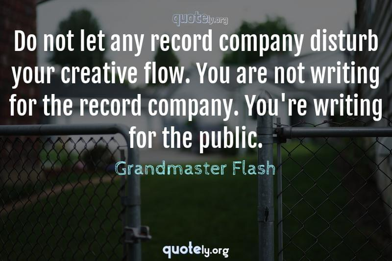 Do not let any record company disturb your creative flow. You are not writing for the record company. You're writing for the public. by Grandmaster Flash