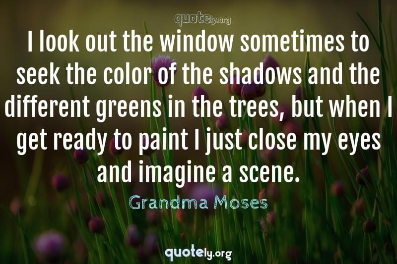 I look out the window sometimes to seek the color of the shadows and the different greens in the trees, but when I get ready to paint I just close my eyes and imagine a scene. by Grandma Moses