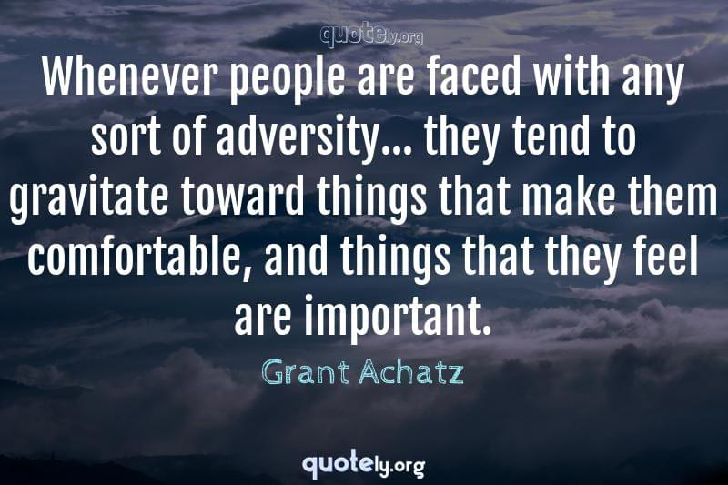 Whenever people are faced with any sort of adversity... they tend to gravitate toward things that make them comfortable, and things that they feel are important. by Grant Achatz
