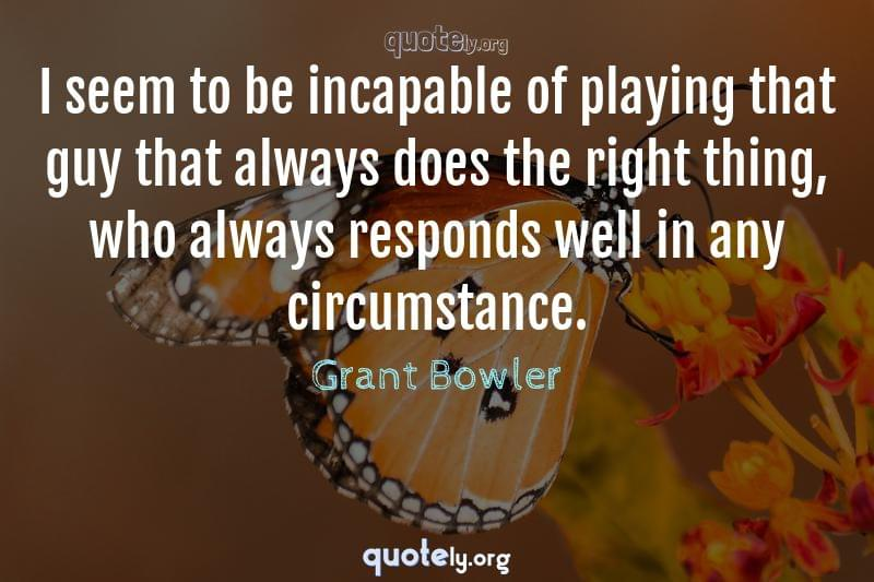 I seem to be incapable of playing that guy that always does the right thing, who always responds well in any circumstance. by Grant Bowler