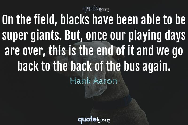 On the field, blacks have been able to be super giants. But, once our playing days are over, this is the end of it and we go back to the back of the bus again. by Hank Aaron
