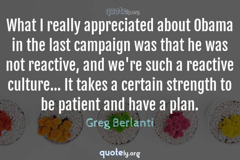 What I really appreciated about Obama in the last campaign was that he was not reactive, and we're such a reactive culture... It takes a certain strength to be patient and have a plan. by Greg Berlanti