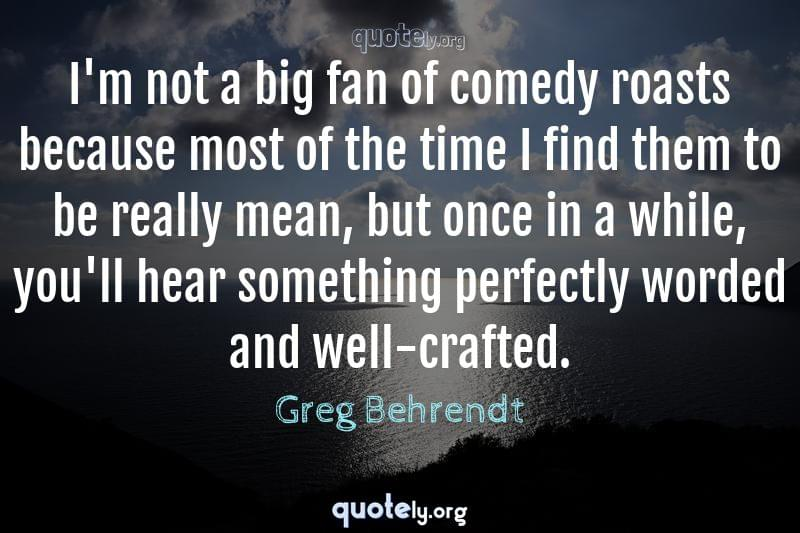 I'm not a big fan of comedy roasts because most of the time I find them to be really mean, but once in a while, you'll hear something perfectly worded and well-crafted. by Greg Behrendt