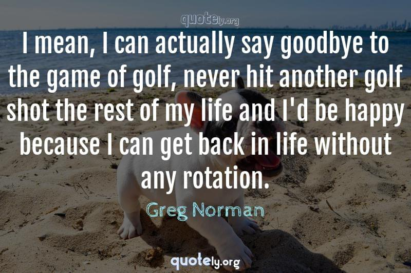 I mean, I can actually say goodbye to the game of golf, never hit another golf shot the rest of my life and I'd be happy because I can get back in life without any rotation. by Greg Norman
