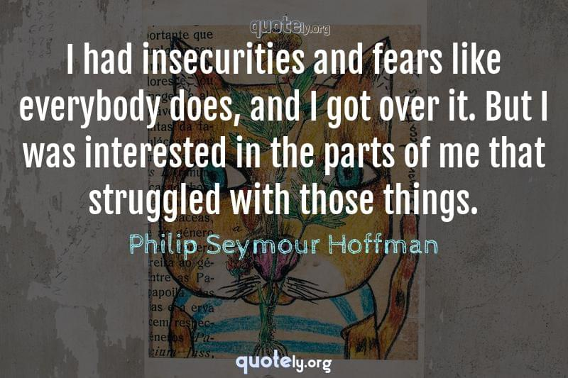 I had insecurities and fears like everybody does, and I got over it. But I was interested in the parts of me that struggled with those things. by Philip Seymour Hoffman