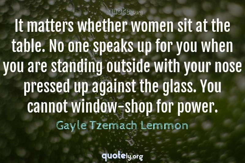 It matters whether women sit at the table. No one speaks up for you when you are standing outside with your nose pressed up against the glass. You cannot window-shop for power. by Gayle Tzemach Lemmon