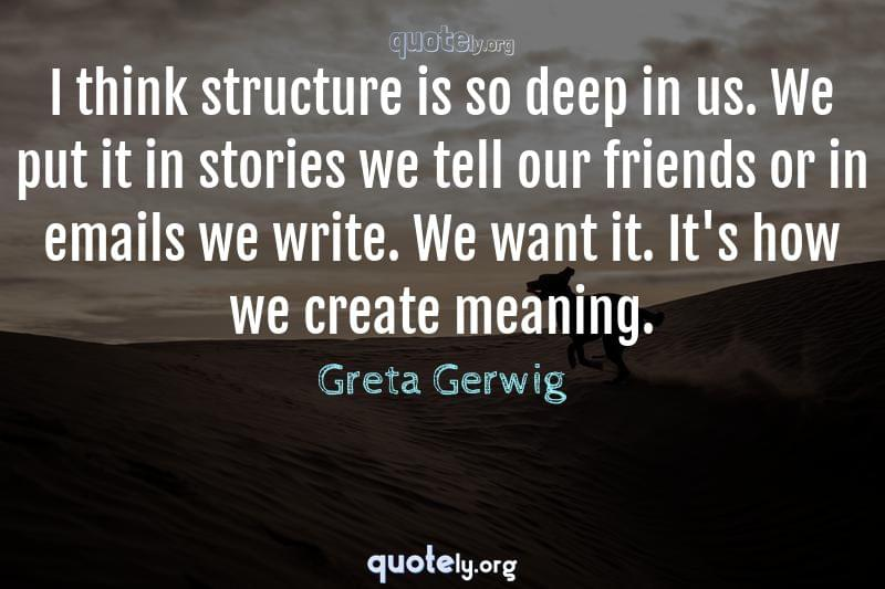 I think structure is so deep in us. We put it in stories we tell our friends or in emails we write. We want it. It's how we create meaning. by Greta Gerwig
