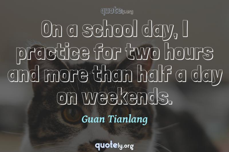 On a school day, I practice for two hours and more than half a day on weekends. by Guan Tianlang