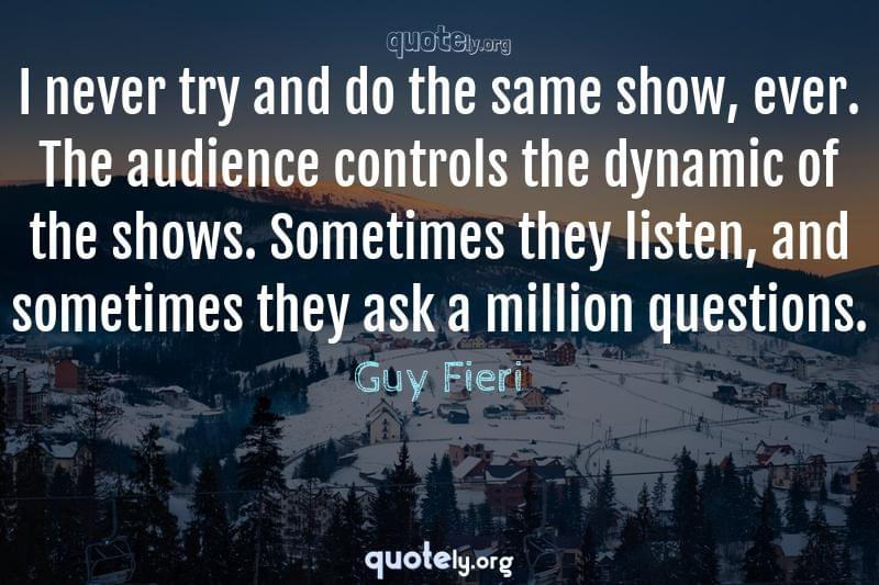 I never try and do the same show, ever. The audience controls the dynamic of the shows. Sometimes they listen, and sometimes they ask a million questions. by Guy Fieri