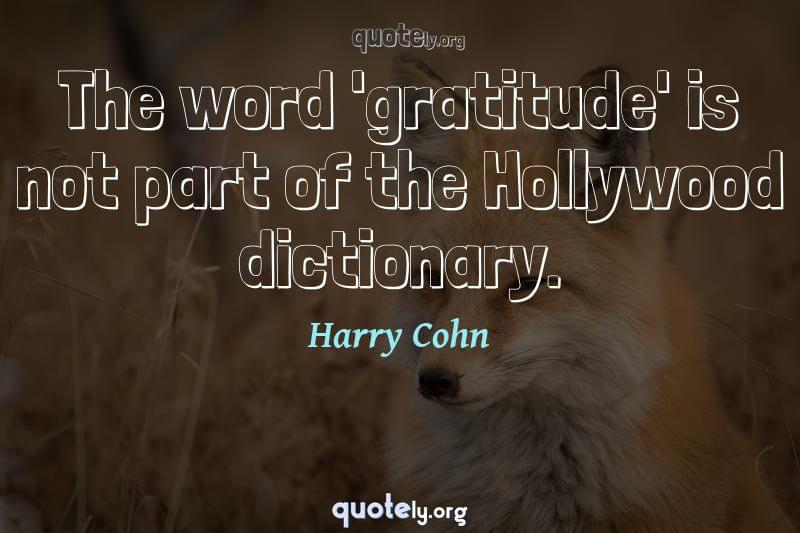 The word 'gratitude' is not part of the Hollywood dictionary. by Harry Cohn