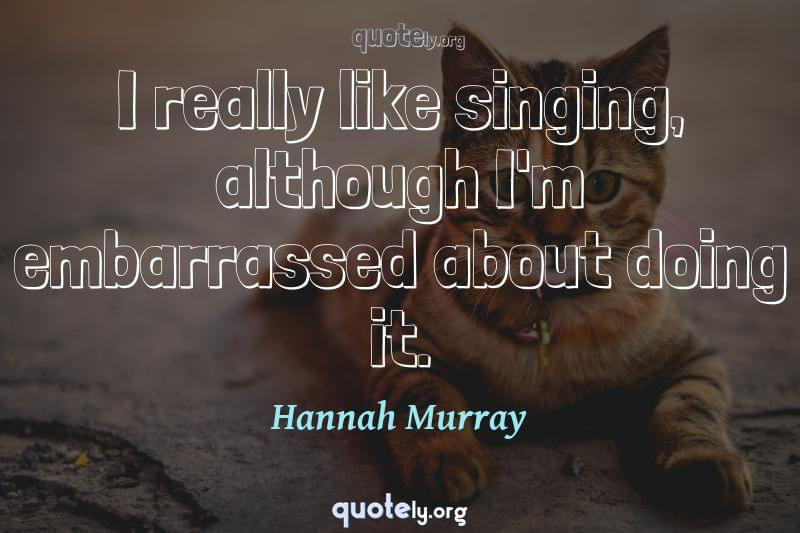I really like singing, although I'm embarrassed about doing it. by Hannah Murray