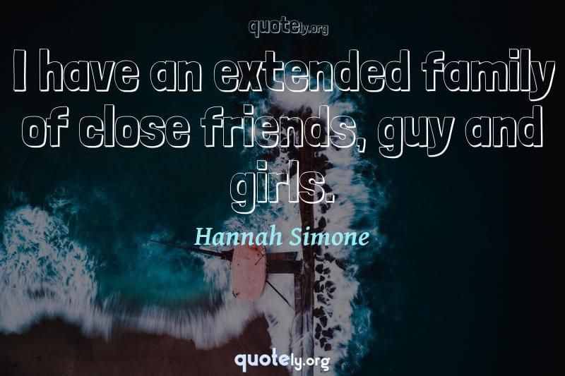I have an extended family of close friends, guy and girls. by Hannah Simone