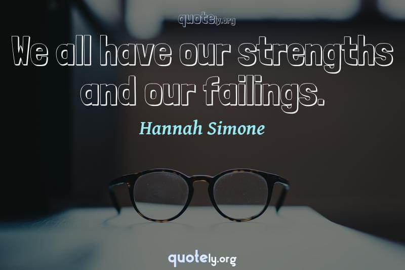We all have our strengths and our failings. by Hannah Simone