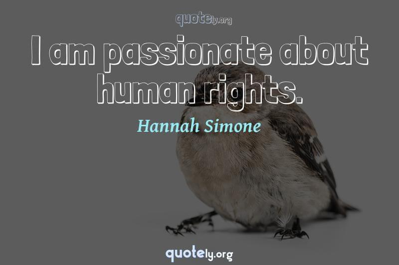 I am passionate about human rights. by Hannah Simone