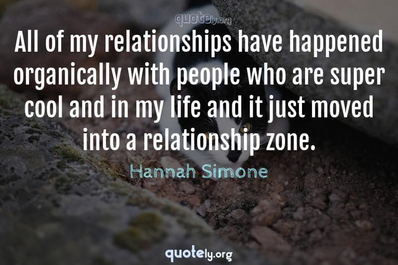 All of my relationships have happened organically with people who are super cool and in my life and it just moved into a relationship zone. by Hannah Simone