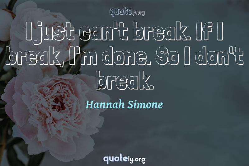 I just can't break. If I break, I'm done. So I don't break. by Hannah Simone