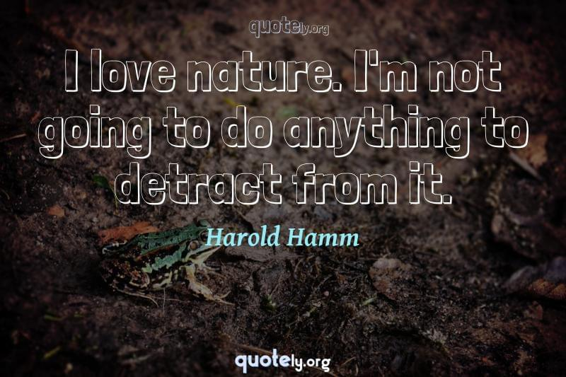I love nature. I'm not going to do anything to detract from it. by Harold Hamm