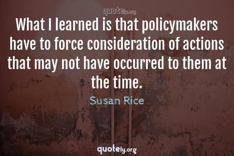 What I learned is that policymakers have to force consideration of actions that may not have occurred to them at the time. by Susan Rice