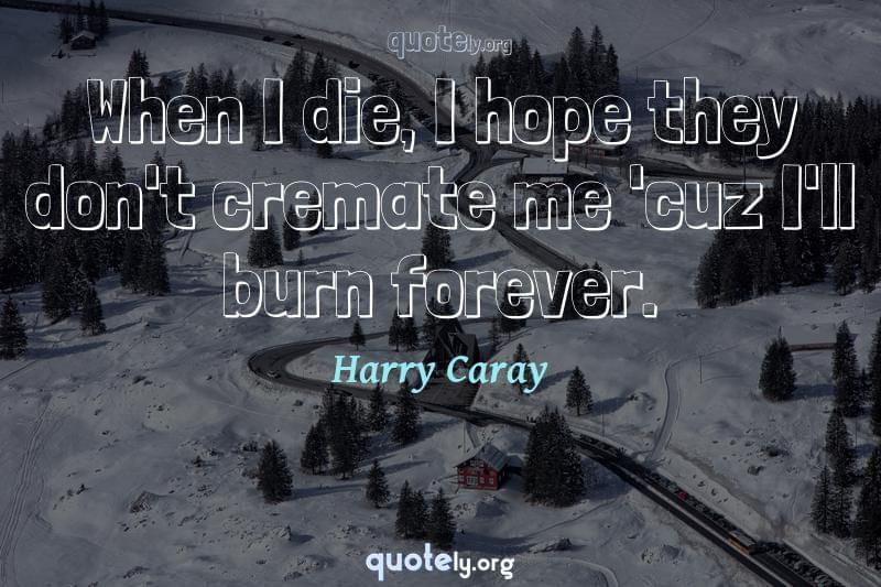 When I die, I hope they don't cremate me 'cuz I'll burn forever. by Harry Caray