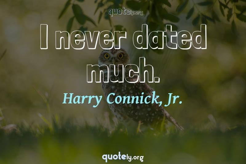 I never dated much. by Harry Connick, Jr.