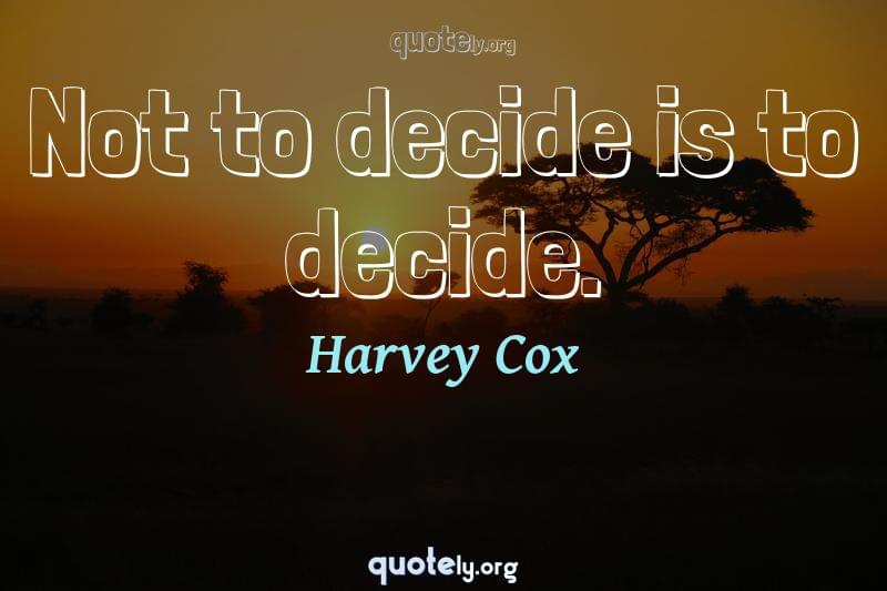 Not to decide is to decide. by Harvey Cox
