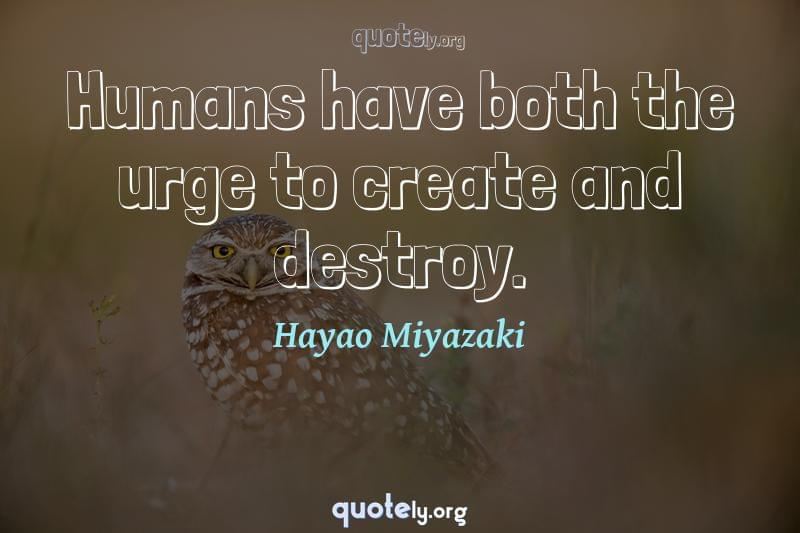 Humans have both the urge to create and destroy. by Hayao Miyazaki