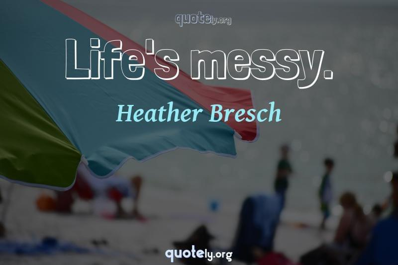 Life's messy. by Heather Bresch