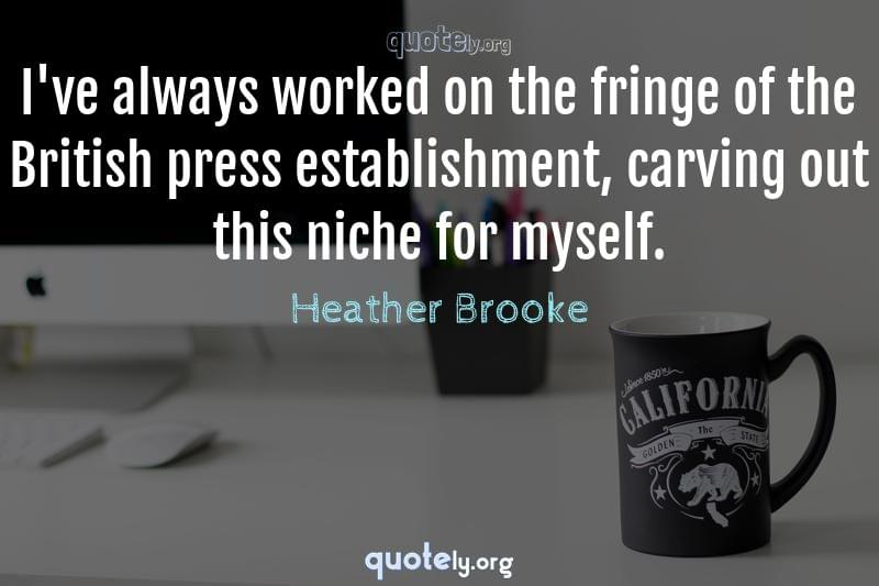 I've always worked on the fringe of the British press establishment, carving out this niche for myself. by Heather Brooke