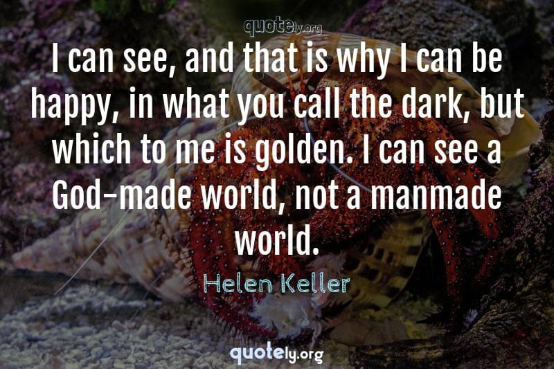 I can see, and that is why I can be happy, in what you call the dark, but which to me is golden. I can see a God-made world, not a manmade world. by Helen Keller