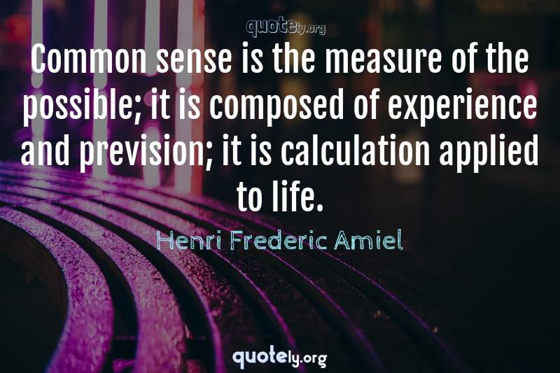 Common sense is the measure of the possible; it is composed of experience and prevision; it is calculation applied to life. by Henri Frederic Amiel