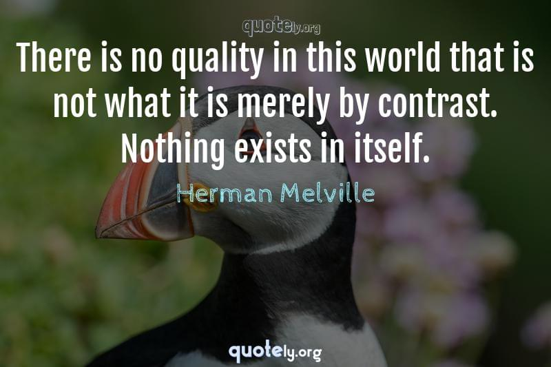 There is no quality in this world that is not what it is merely by contrast. Nothing exists in itself. by Herman Melville
