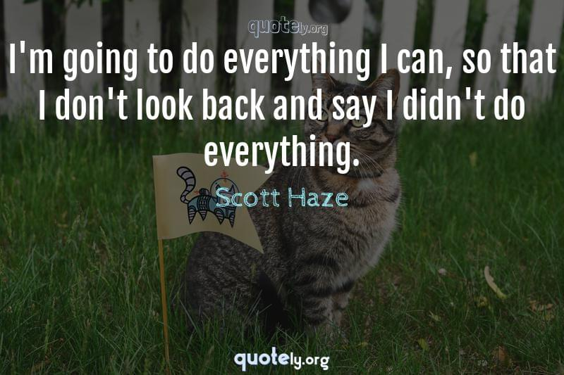 I'm going to do everything I can, so that I don't look back and say I didn't do everything. by Scott Haze