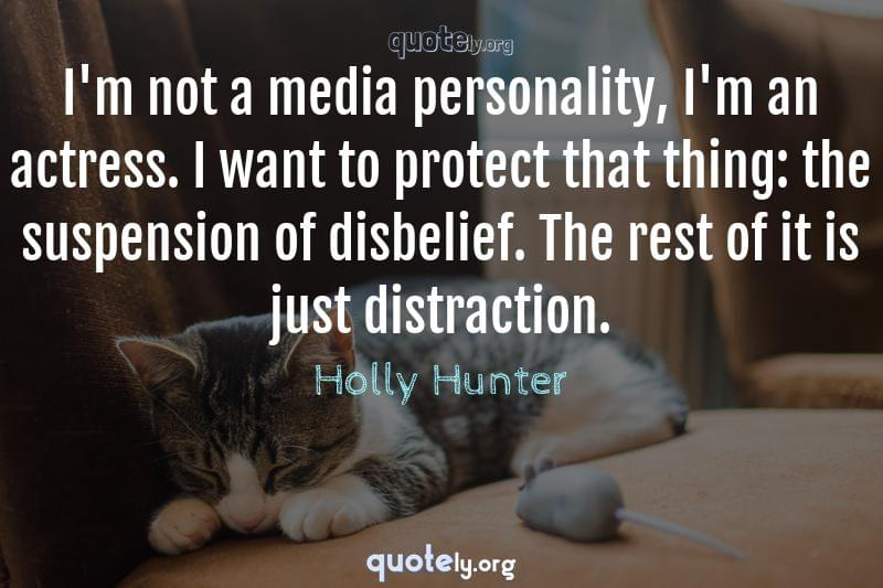 I'm not a media personality, I'm an actress. I want to protect that thing: the suspension of disbelief. The rest of it is just distraction. by Holly Hunter