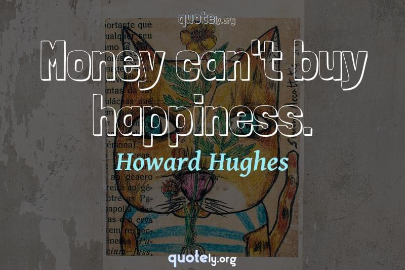 Money can't buy happiness. by Howard Hughes