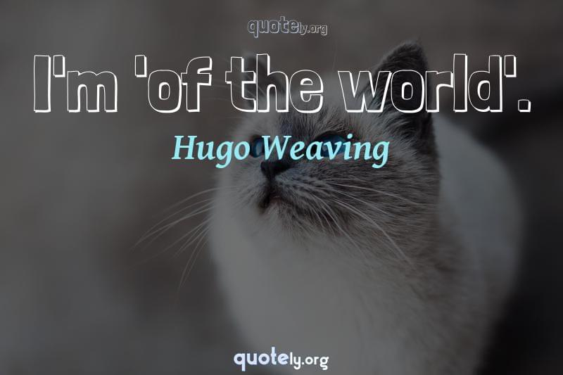 I'm 'of the world'. by Hugo Weaving