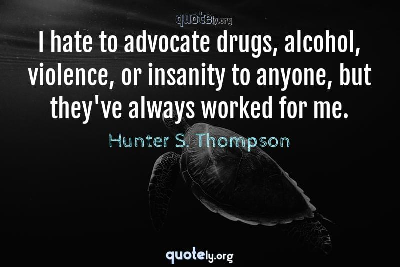 I hate to advocate drugs, alcohol, violence, or insanity to anyone, but they've always worked for me. by Hunter S. Thompson