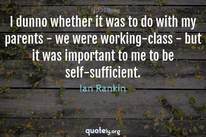 I dunno whether it was to do with my parents - we were working-class - but it was important to me to be self-sufficient. by Ian Rankin