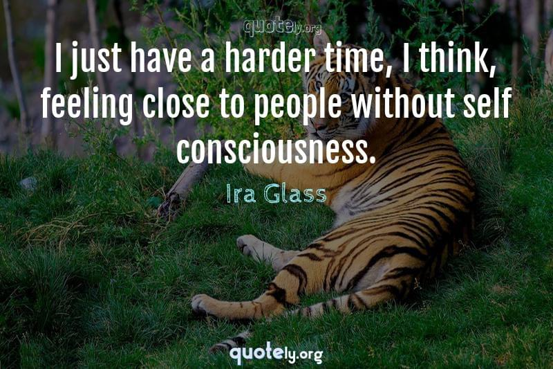 I just have a harder time, I think, feeling close to people without self consciousness. by Ira Glass