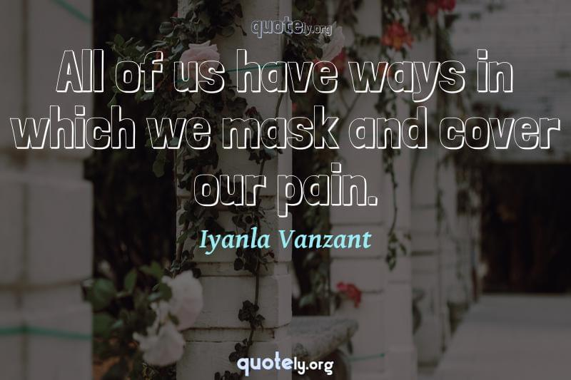 All of us have ways in which we mask and cover our pain. by Iyanla Vanzant