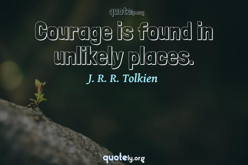 Courage is found in unlikely places. by J. R. R. Tolkien