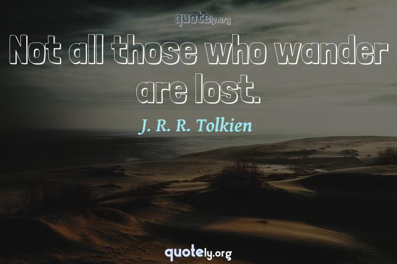 Not all those who wander are lost. by J. R. R. Tolkien