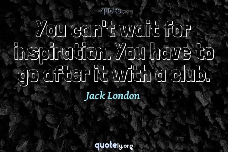 You can't wait for inspiration. You have to go after it with a club. by Jack London