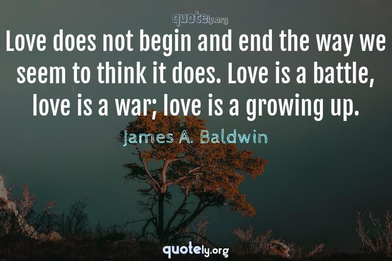 Love does not begin and end the way we seem to think it does. Love is a battle, love is a war; love is a growing up. by James A. Baldwin