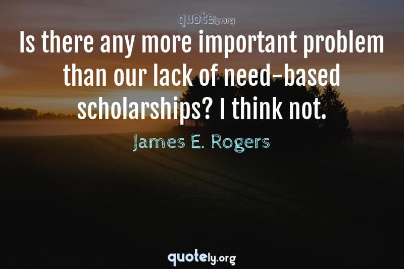 Is there any more important problem than our lack of need-based scholarships? I think not. by James E. Rogers