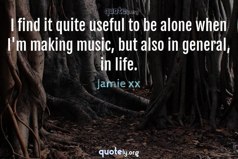 I find it quite useful to be alone when I'm making music, but also in general, in life. by Jamie xx