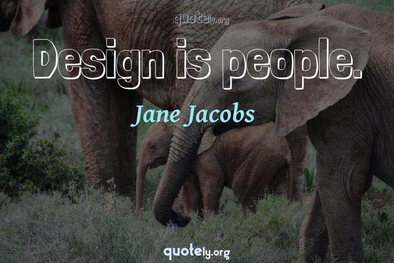 Design is people. by Jane Jacobs