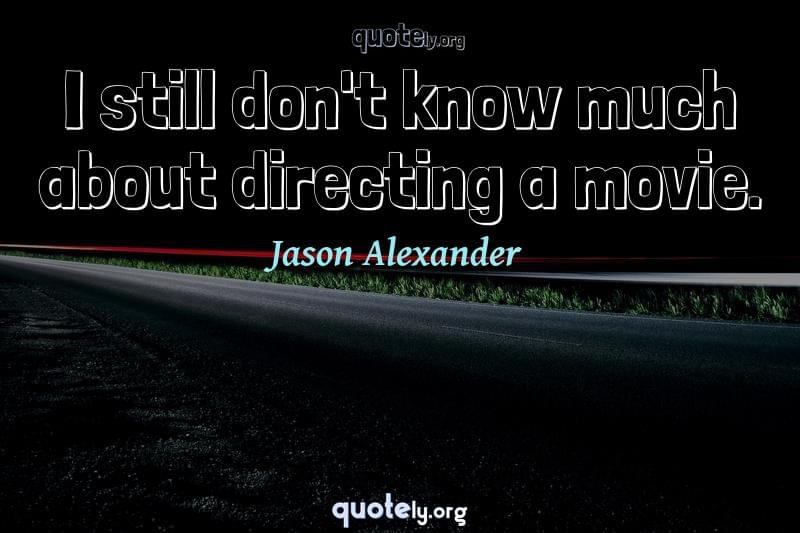 I still don't know much about directing a movie. by Jason Alexander